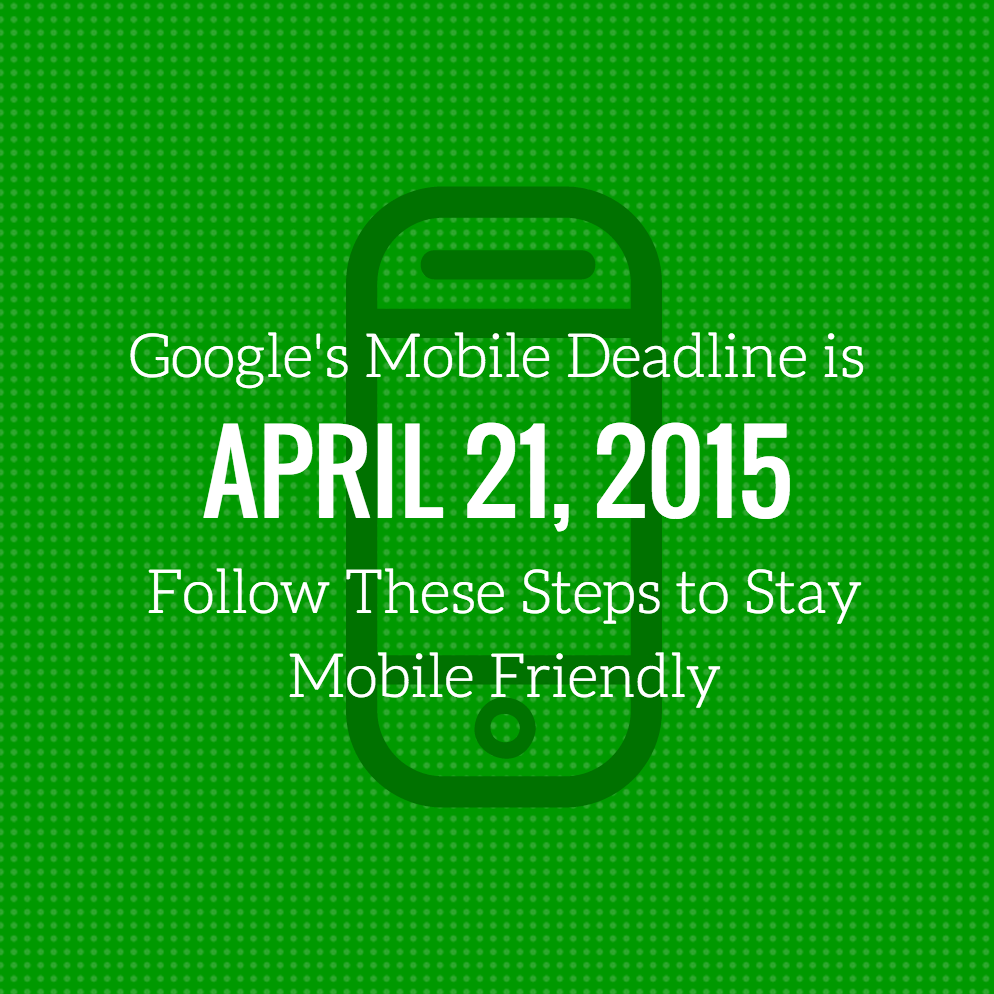 Google's Mobile Deadline is April 21: Follow These Steps to Stay Mobile Friendly